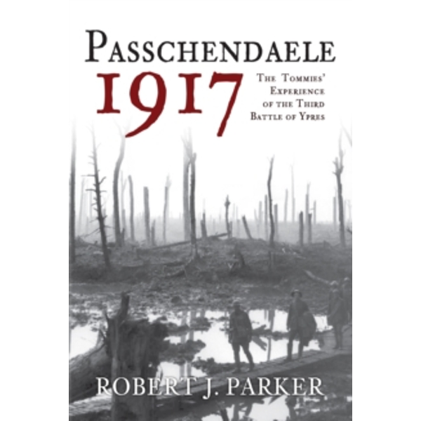 Passchendaele 1917 : The Tommies' Experience of the Third Battle of Ypres
