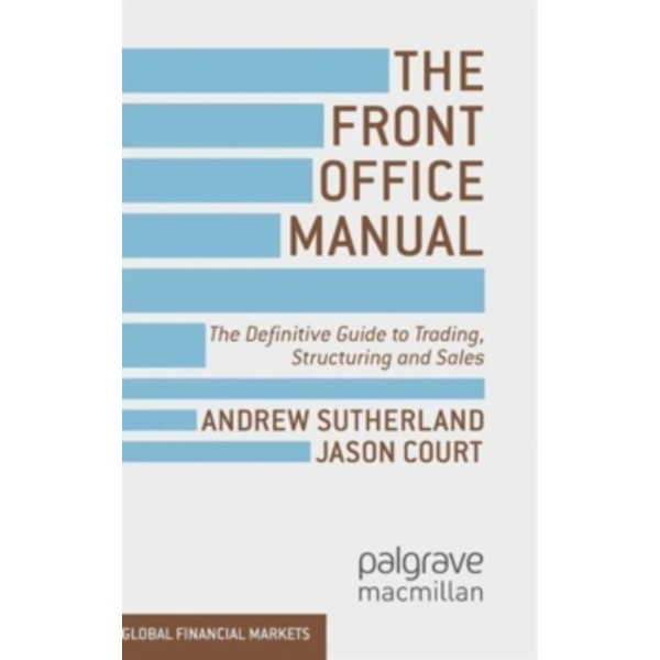 The Front Office Manual : The Definitive Guide to Trading, Structuring and Sales