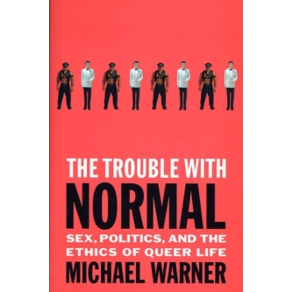The Trouble with Normal : Sex, Politics and the Ethics of Queer Life