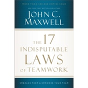 The 17 Indisputable Laws of Teamwork : Embrace Them and Empower Your Team