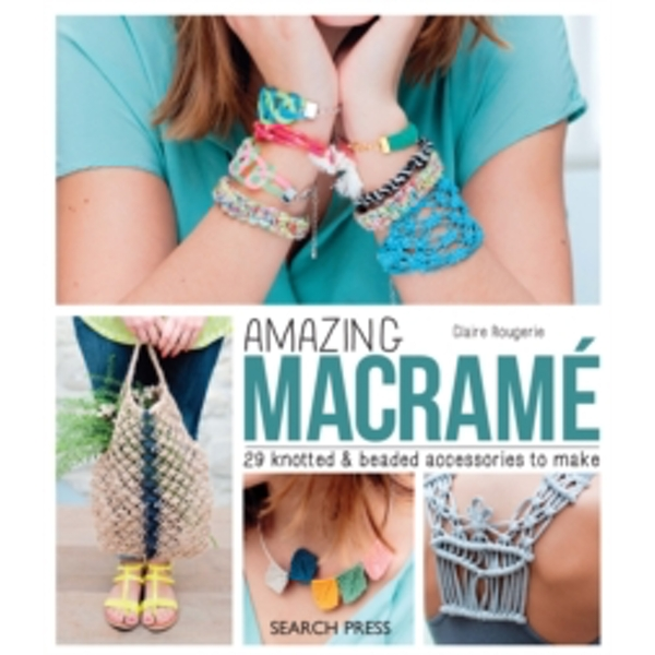 Amazing Macrame : 29 Knotted & Beaded Accessories to Make