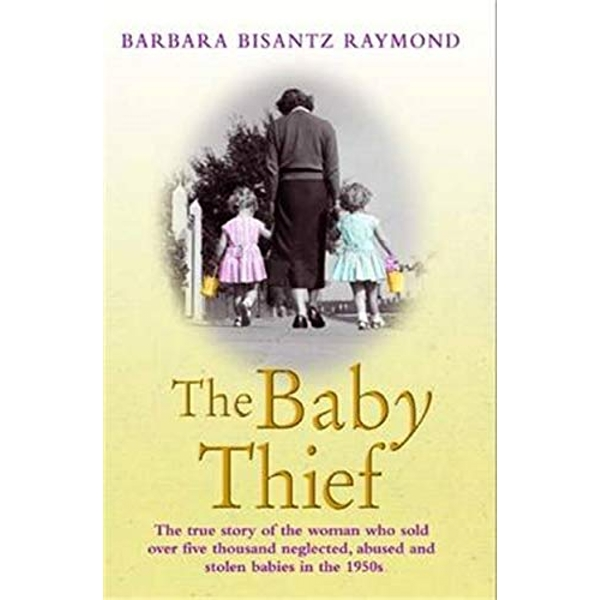 The Baby Thief: The True Story of the Woman Who Sold Over Five Thousand Neglected, Abused and Stolen Babies in the 1950s. by Barbara Bisantz Raymond (Paperback, 2013)