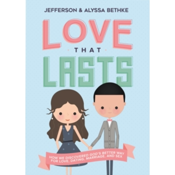 Love That Lasts : How We Discovered God's Better Way for Love, Dating, Marriage, and Sex