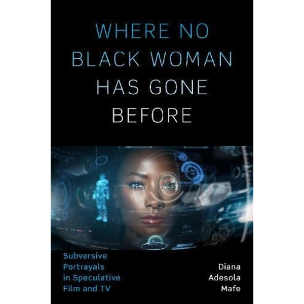 Where No Black Woman Has Gone Before Subversive Portrayals in Speculative Film and TV Paperback / softback 2018