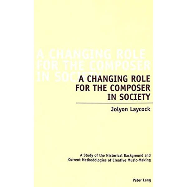 A Changing Role for the Composer in Society: A Study of the Historical Background and Current Methodologies of Creative Music-Making by Jolyon Laycock (Paperback, 2005)