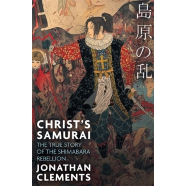 Christ's Samurai : The True Story of the Shimabara Rebellion