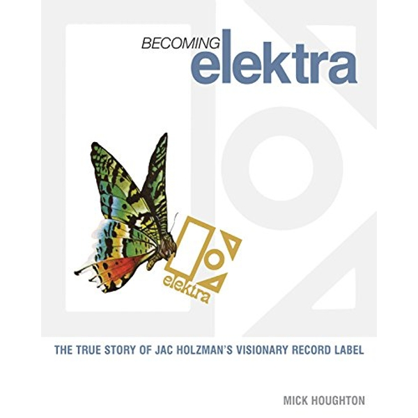 Becoming Elektra: The True Story of Jac Holzman's Visionary Record Label Paperback – 1 Sep 2010