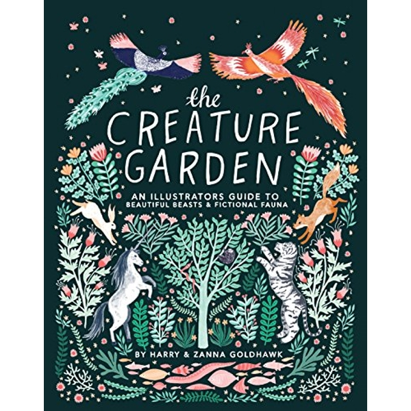 The Creature Garden An Illustrator's Guide to Beautiful Beasts & Fictional Fauna Hardback 2018