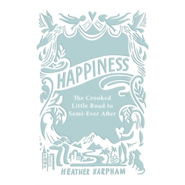Happiness : The Crooked Little Road to Semi-Ever After