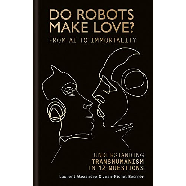 Do Robots Make Love? From AI to Immortality - Understanding Transhumanism in 12 Questions Hardback 2018