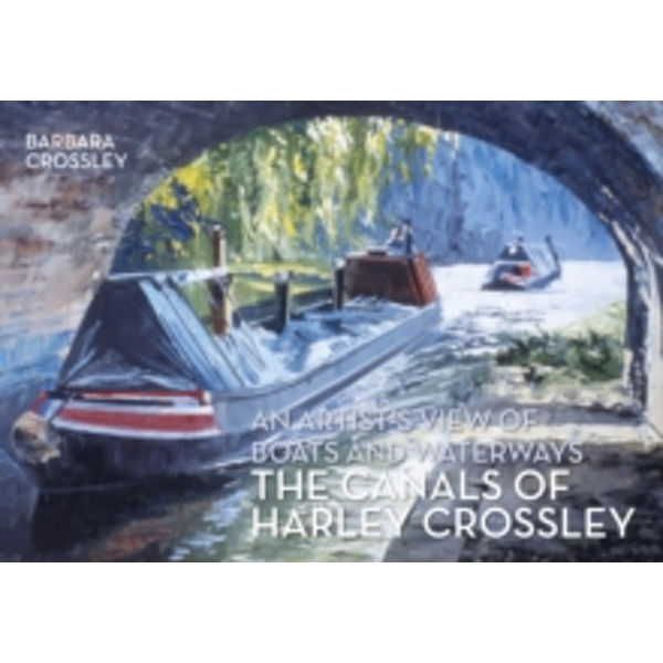 The Canals of Harley Crossley : An Artist's View of Boats and Waterways