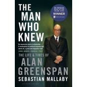 The Man Who Knew : The Life & Times of Alan Greenspan