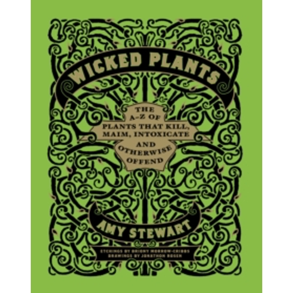 Wicked Plants : The A-Z of Plants That Kill, Maim, Intoxicate and Otherwise Offend