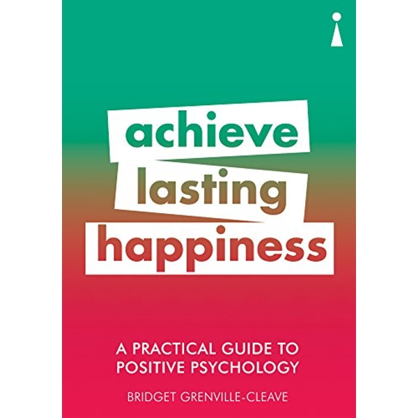 A Practical Guide to Positive Psychology Achieve Lasting Happiness Paperback / softback 2018