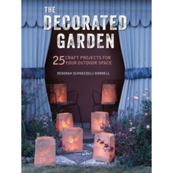 The Decorated Garden : 25 Craft Projects for Your Outdoor Space