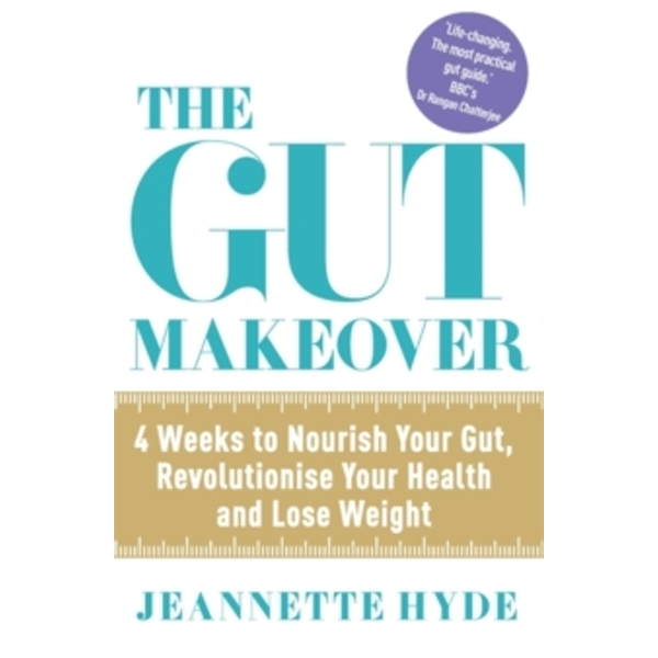 The Gut Makeover : 4 Weeks to Nourish Your Gut, Revolutionise Your Health and Lose Weight