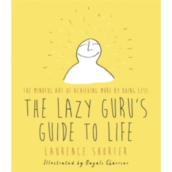 The Lazy Guru's Guide to Life : The Mindful Art of Achieving More by Doing Less