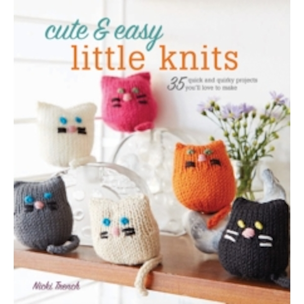 Cute & Easy Little Knits : 35 Quick and Quirky Projects You'Ll Love to Make