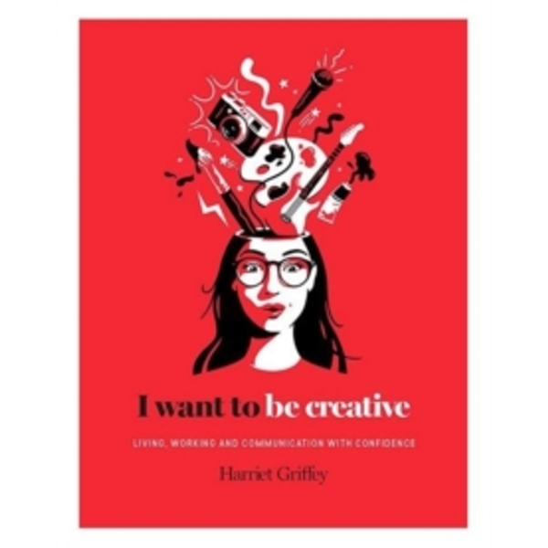 I Want to be Creative : Thinking, living and working more creatively