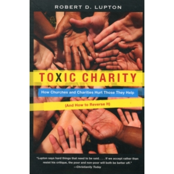 Toxic Charity: How Churches and Charities Hurt Those They Help (And How to Reverse It) by Robert D. Lupton (Paperback, 2012)