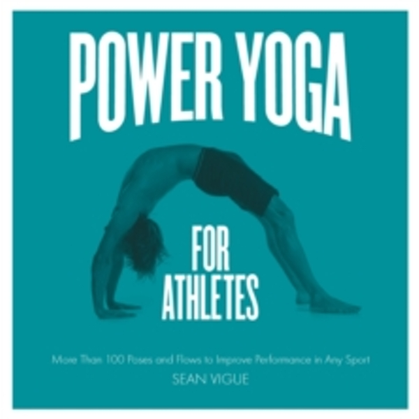 Power Yoga for Athletes : More Than 100 Poses and Flows to Improve Performance in Any Sport
