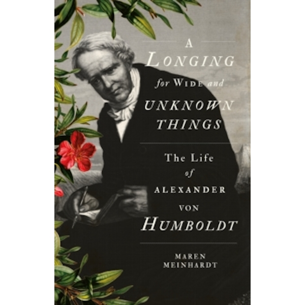A Longing for Wide and Unknown Things : The Life of Alexander Von Humboldt