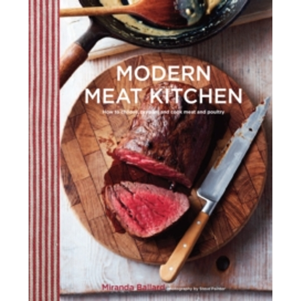 Modern Meat Kitchen : How to Choose, Prepare and Cook Meat and Poultry