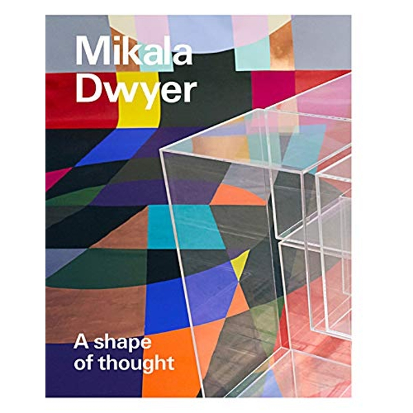 Mikala Dwyer: A shape of thought  2018 Paperback / softback