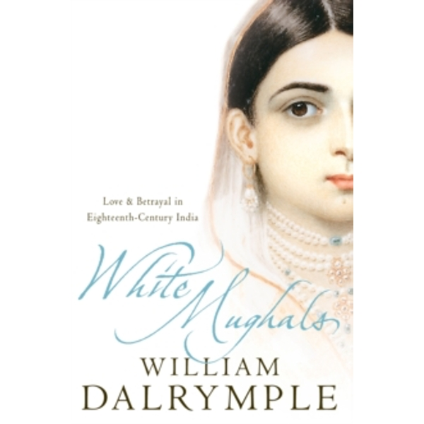 White Mughals: Love and Betrayal in 18th-century India by William Dalrymple (Paperback, 2003)