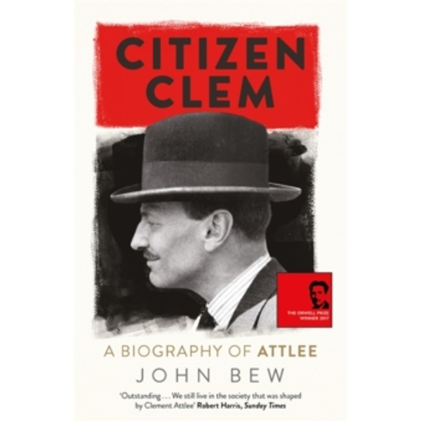 Citizen Clem: A Biography of Attlee: Winner of the Orwell Prize Paperback