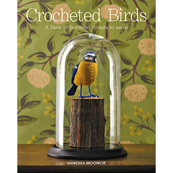 Crocheted Birds A Flock of Feathered Friends to Make Paperback / softback 2018