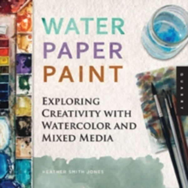 Water Paper Paint : Exploring Creativity with Watercolor and Mixed Media