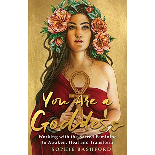 You Are a Goddess Working with the Sacred Feminine to Awaken, Heal and Transform Paperback / softback 2018