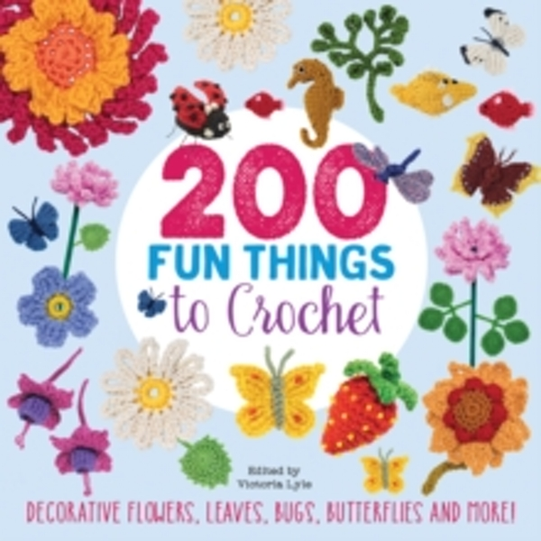 200 Fun Things to Crochet : Decorative Flowers, Leaves, Bugs, Butterflies and More!