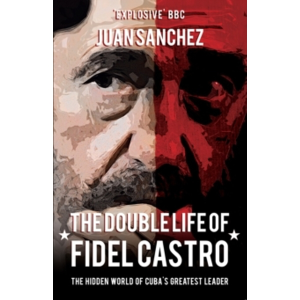 The Double Life of Fidel Castro : The Hidden World of Cuba's Greatest Leader