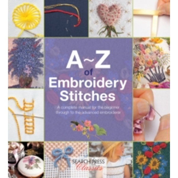 A-Z of Embroidery Stitches : A Complete Manual for the Beginner Through to the Advanced Embroiderer