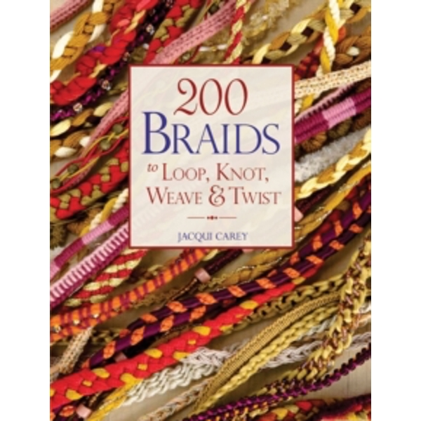200 Braids to Loop, Knot, Weave & Twist by Jacqui Carey (Paperback, 2011)