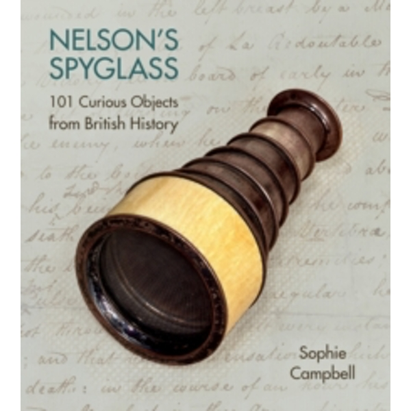Nelson's Spyglass : 101 Curious Objects from British History