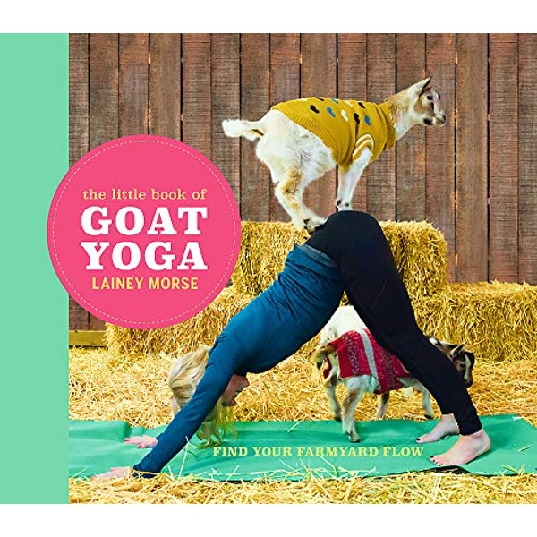 The Little Book of Goat Yoga Find Your Farmyard Flow Hardback 2018