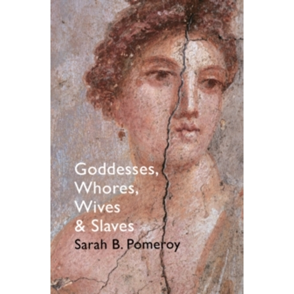 Goddesses, Whores, Wives and Slaves : Women in Classical Antiquity