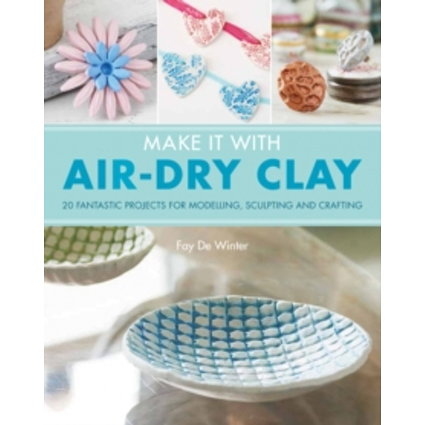Make It With Air-Dry Clay : 20 Fantastic Projects for Modelling, Sculpting, and Craft