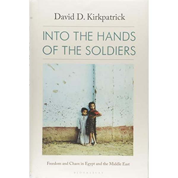 Into the Hands of the Soldiers Freedom and Chaos in Egypt and the Middle East Hardback 2018