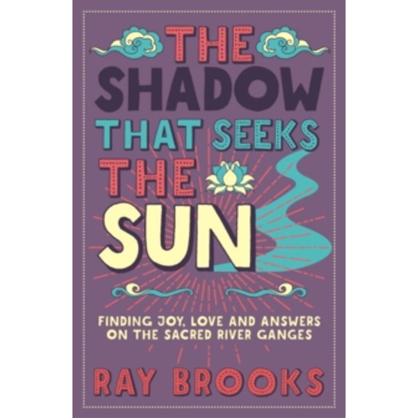 The Shadow That Seeks the Sun: Finding Joy, Love and Answers on the Sacred River Ganges by Ray Brooks (Paperback, 2015)