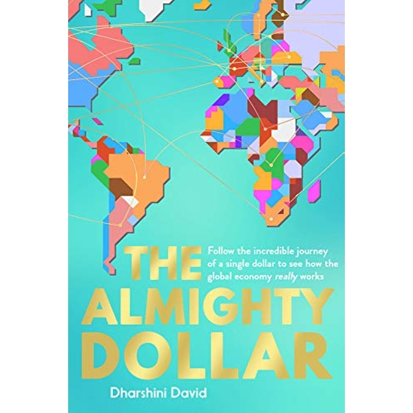 The Almighty Dollar Follow the Incredible Journey of a Single Dollar to See How the Global Economy Really Works Paperback / softback 2018
