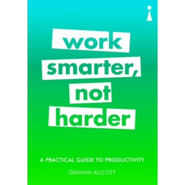 A Practical Guide to Productivity : Work Smarter, Not Harder