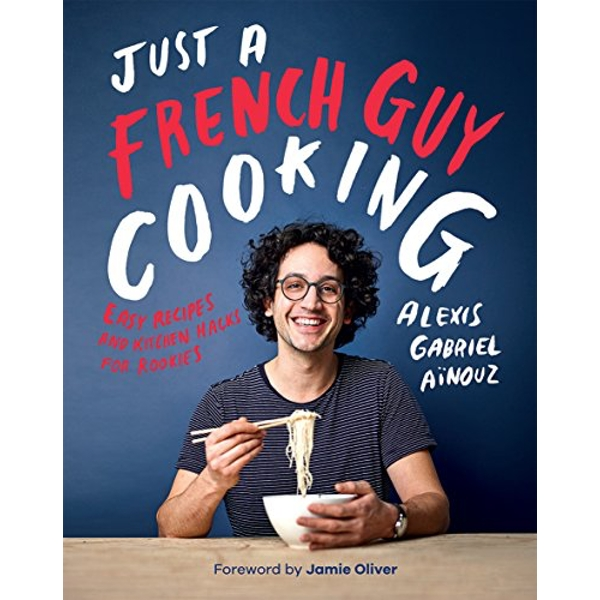 Just a French Guy Cooking: Easy Recipes and Kitchen Hacks for Rookies by Alexis Gabriel Aïnouz (2018, Hardcover)