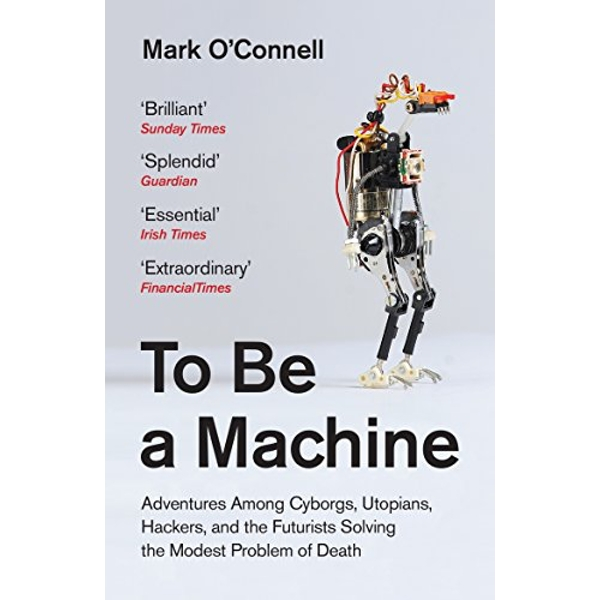 To Be a Machine Adventures Among Cyborgs, Utopians, Hackers, and the Futurists Solving the Modest Problem of Death Paperback / softback 2018