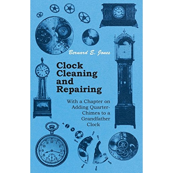 Clock Cleaning and Repairing - With a Chapter on Adding Quarter-Chimes to a Grandfather Clock  Paperback / softback 2011