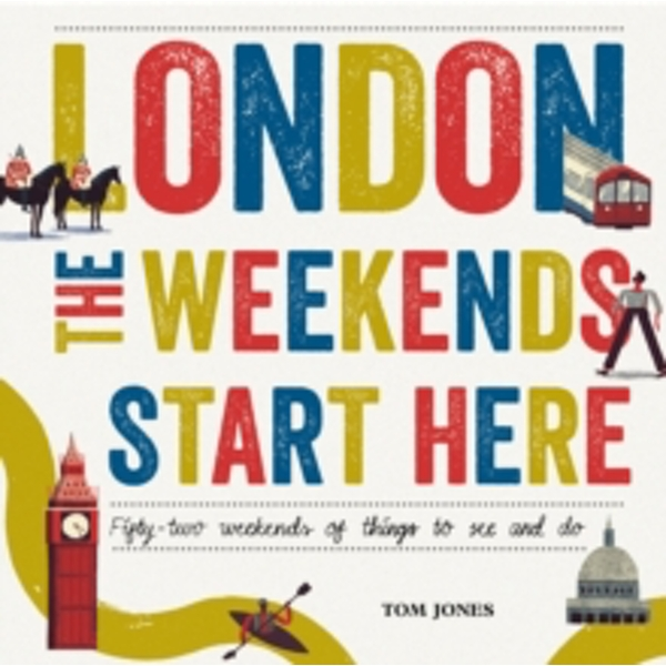 London, The Weekends Start Here : Fifty-two Weekends of Things to See and Do