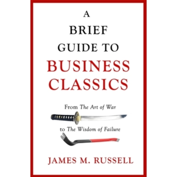 A Brief Guide to Business Classics : From The Art of War to The Wisdom of Failure